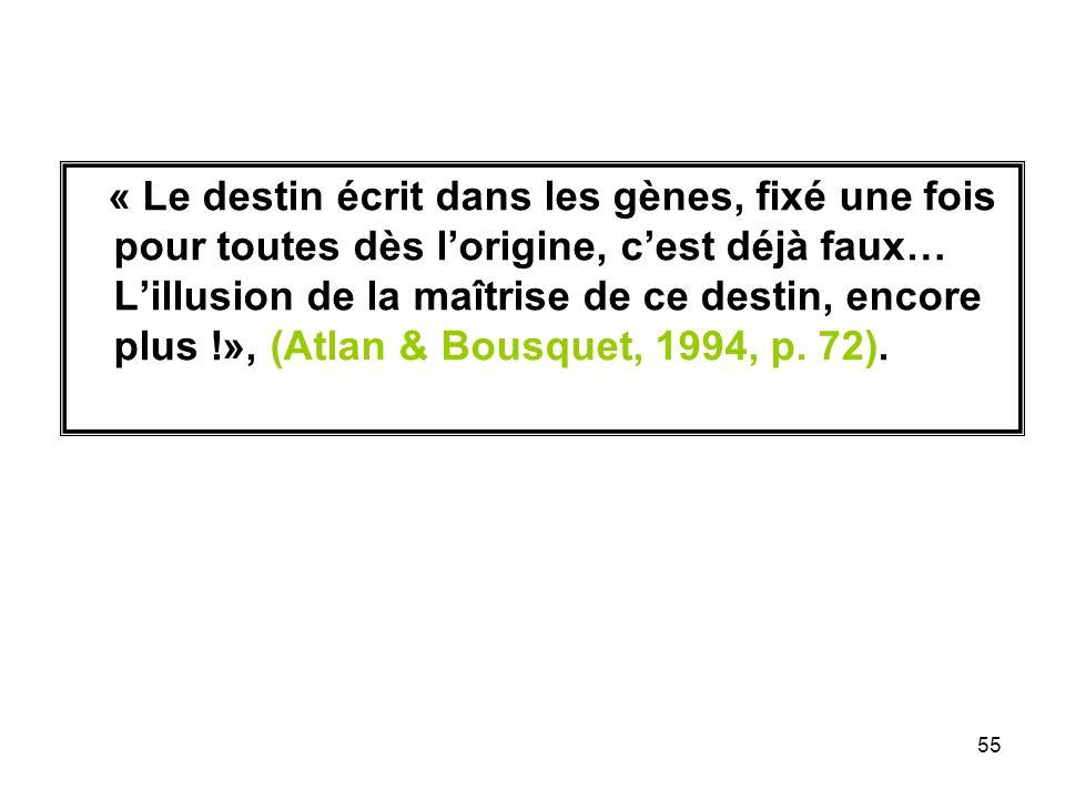 55 « Le destin écrit dans les gènes, fixé une fois pour toutes dès lorigine, cest déjà faux… Lillusion de la maîtrise de ce destin, encore plus !», (Atlan & Bousquet, 1994, p.