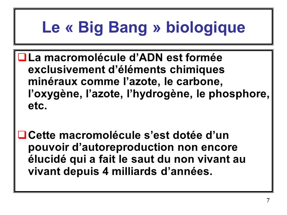 7 Le « Big Bang » biologique La macromolécule dADN est formée exclusivement déléments chimiques minéraux comme lazote, le carbone, loxygène, lazote, lhydrogène, le phosphore, etc.