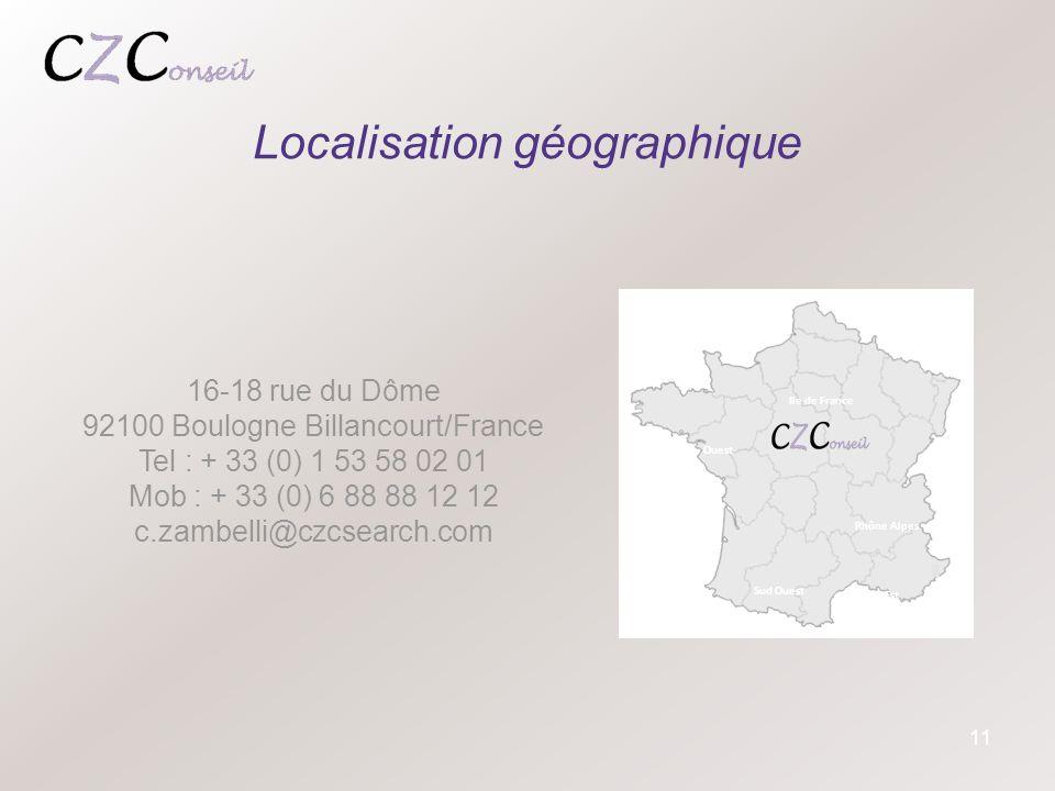 11 Localisation géographique 16-18 rue du Dôme 92100 Boulogne Billancourt/France Tel : + 33 (0) 1 53 58 02 01 Mob : + 33 (0) 6 88 88 12 12 c.zambelli@czcsearch.com Ile de France Ouest Sud Ouest Sud Est Rhône Alpes
