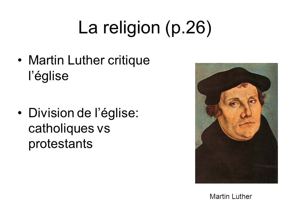 La religion (p.26) Martin Luther critique léglise Division de léglise: catholiques vs protestants Martin Luther