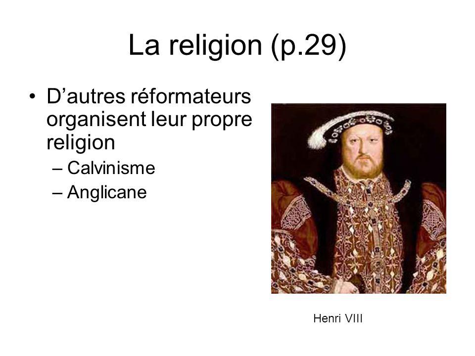 La religion (p.29) Dautres réformateurs organisent leur propre religion –Calvinisme –Anglicane Henri VIII