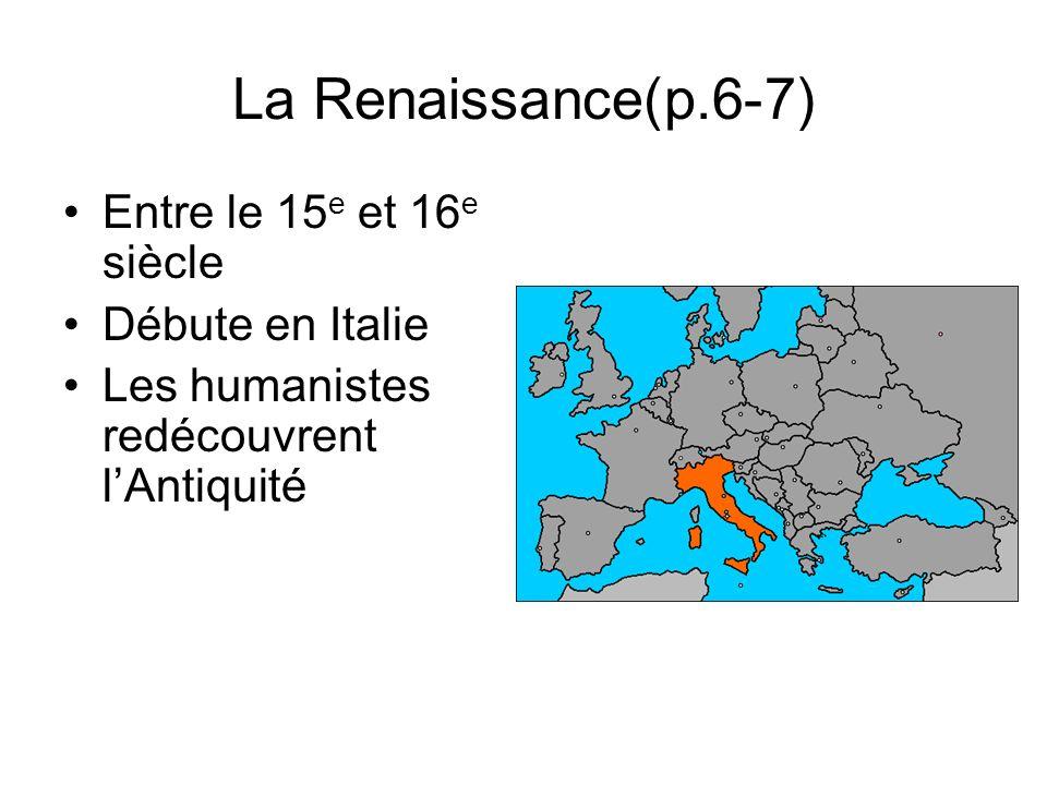La Renaissance(p.6-7) Entre le 15 e et 16 e siècle Débute en Italie Les humanistes redécouvrent lAntiquité