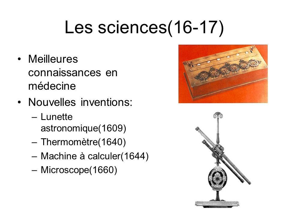 Les sciences(16-17) Meilleures connaissances en médecine Nouvelles inventions: –Lunette astronomique(1609) –Thermomètre(1640) –Machine à calculer(1644