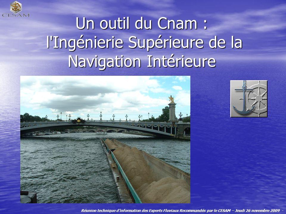 Un outil du Cnam : l Ingénierie Supérieure de la Navigation Intérieure Réunion technique dinformation des Experts Fluviaux Recommandés par le CESAM – Jeudi 26 novembre 2009 -