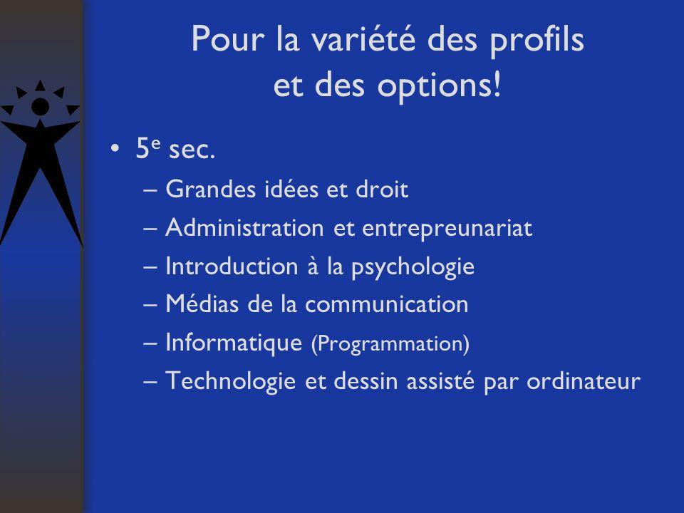 Pour la variété des profils et des options! 5 e sec. –Grandes idées et droit –Administration et entrepreunariat –Introduction à la psychologie –Médias