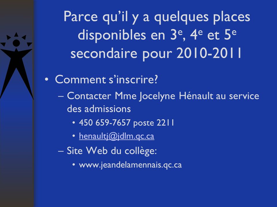 Parce quil y a quelques places disponibles en 3 e, 4 e et 5 e secondaire pour 2010-2011 Comment sinscrire? –Contacter Mme Jocelyne Hénault au service