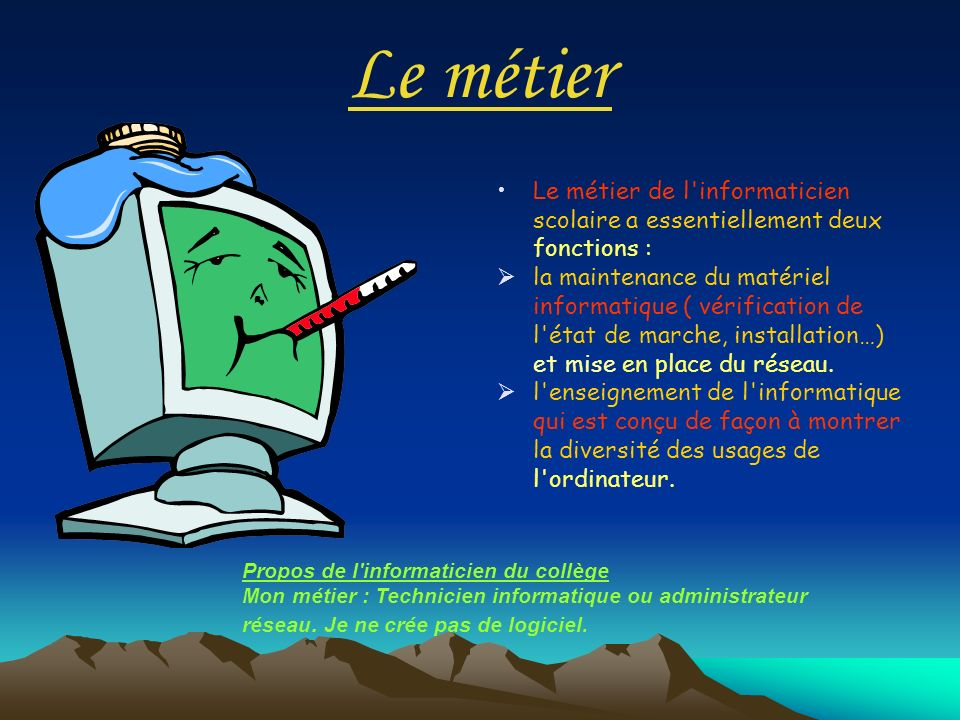 Le métier Le métier de l'informaticien scolaire a essentiellement deux fonctions : la maintenance du matériel informatique ( vérification de l'état de