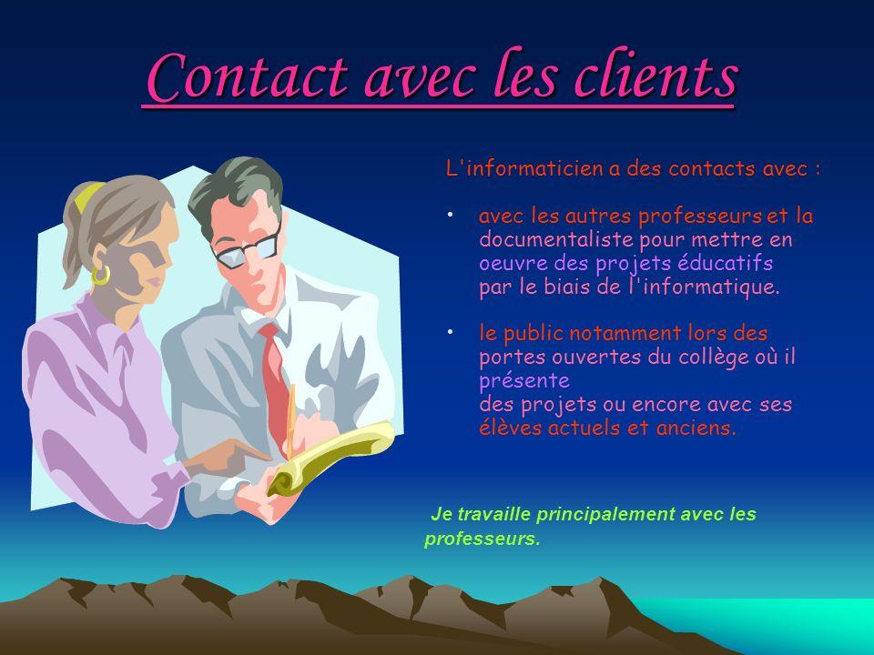 Contact avec les clients L'informaticien a des contacts avec : avec les autres professeurs et la documentaliste pour mettre en oeuvre des projets éduc