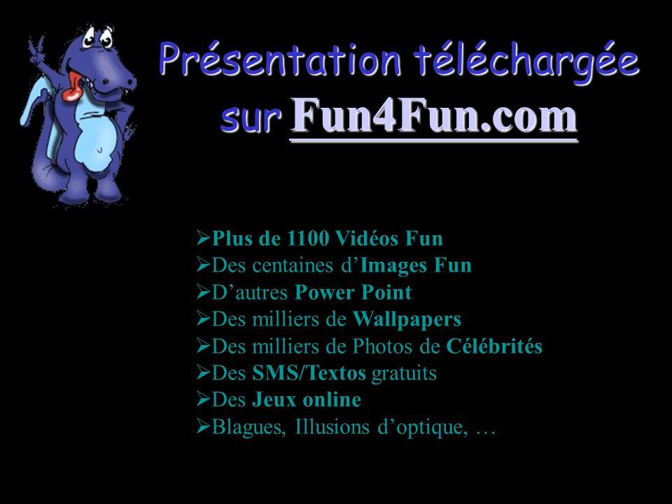 Présentation téléchargée sur Fun4Fun.com Fun4Fun.com Plus de 1100 Vidéos Fun Des centaines dImages Fun Dautres Power Point Des milliers de Wallpapers Des milliers de Photos de Célébrités Des SMS/Textos gratuits Des Jeux online Blagues, Illusions doptique, …