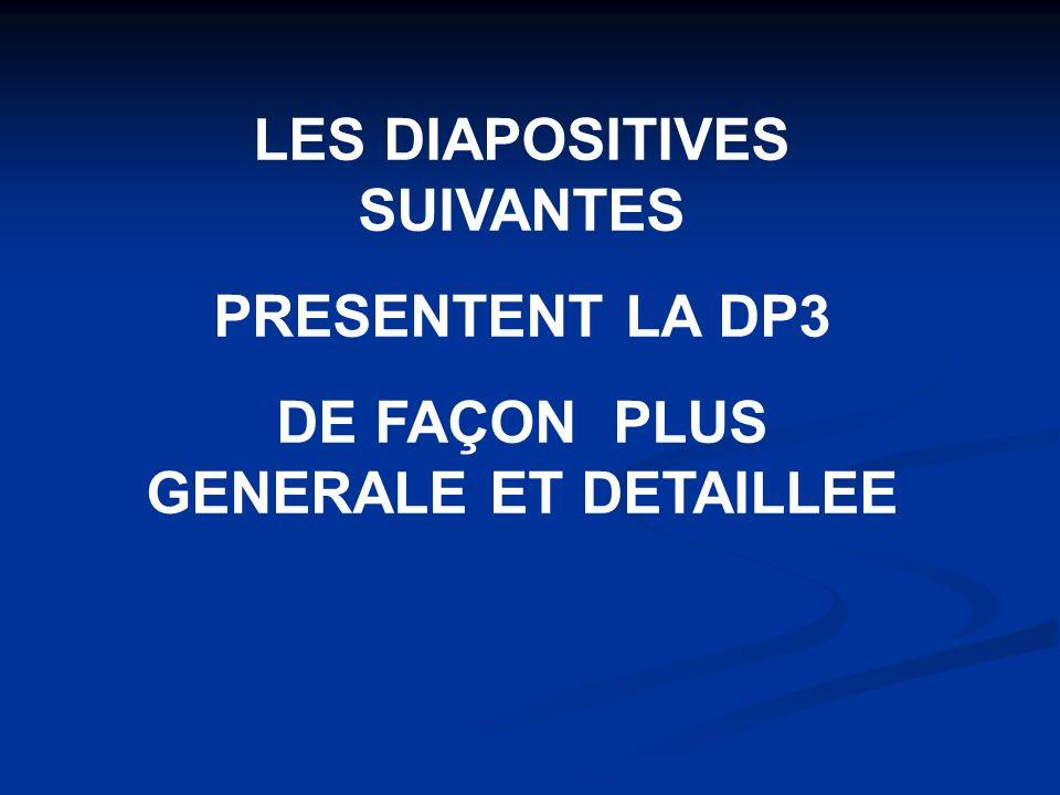 LES DIAPOSITIVES SUIVANTES PRESENTENT LA DP3 DE FAÇON PLUS GENERALE ET DETAILLEE