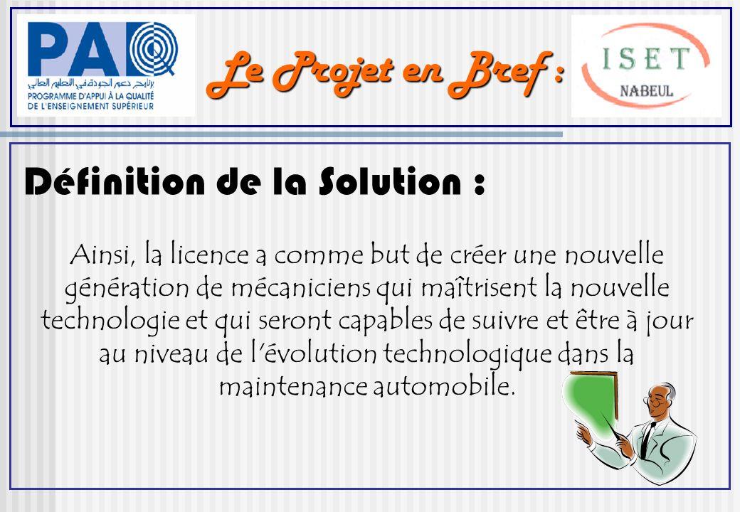 Le Projet en Bref : Définition de la Solution : Ainsi, la licence a comme but de créer une nouvelle génération de mécaniciens qui maîtrisent la nouvelle technologie et qui seront capables de suivre et être à jour au niveau de l évolution technologique dans la maintenance automobile.