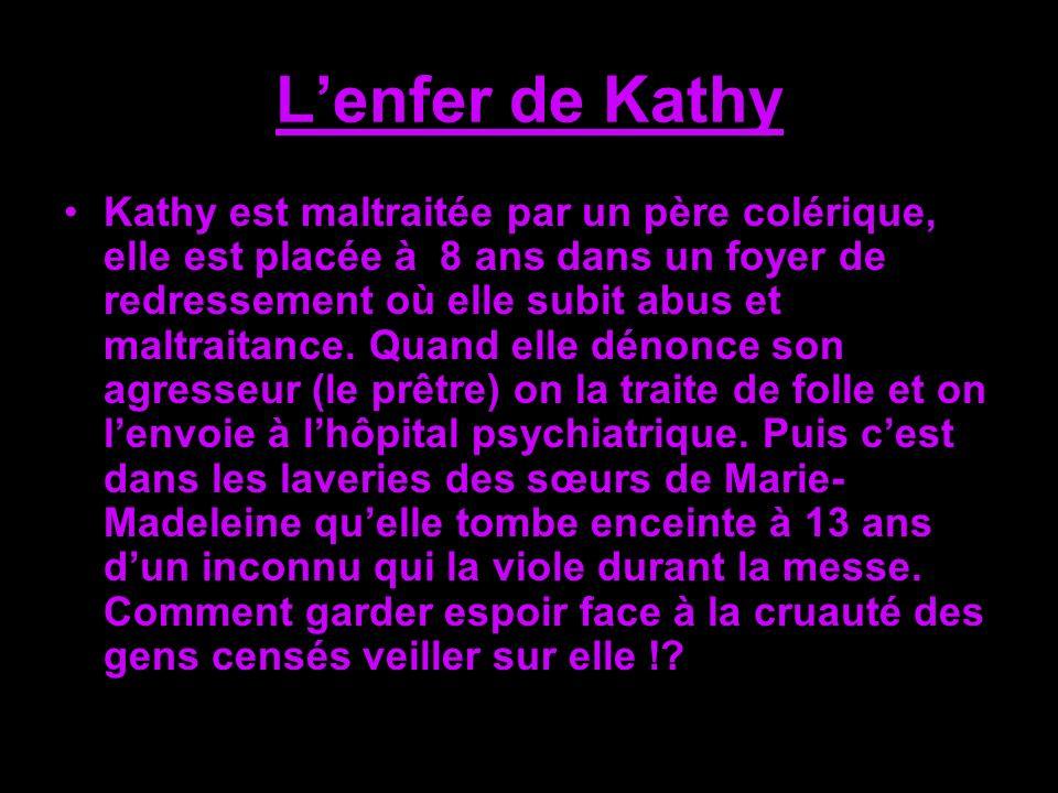 Lenfer de Kathy Kathy est maltraitée par un père colérique, elle est placée à 8 ans dans un foyer de redressement où elle subit abus et maltraitance.