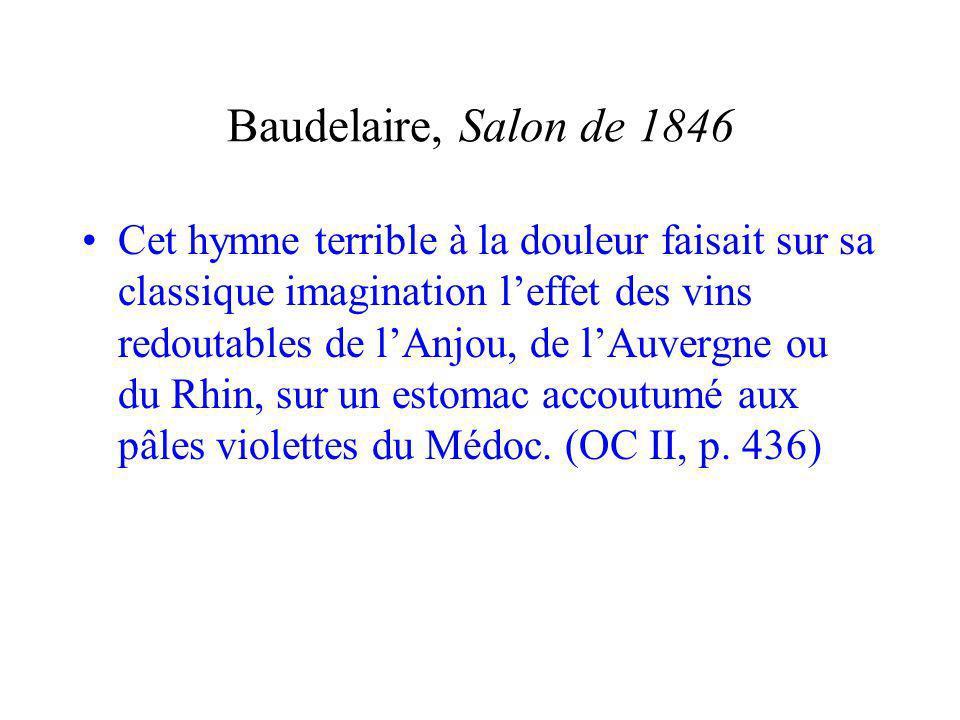 Baudelaire, Salon de 1846 Cet hymne terrible à la douleur faisait sur sa classique imagination leffet des vins redoutables de lAnjou, de lAuvergne ou du Rhin, sur un estomac accoutumé aux pâles violettes du Médoc.