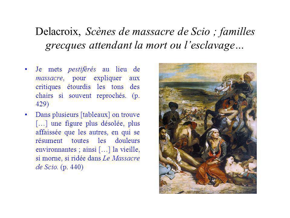 Delacroix, Scènes de massacre de Scio ; familles grecques attendant la mort ou lesclavage… Je mets pestiférés au lieu de massacre, pour expliquer aux critiques étourdis les tons des chairs si souvent reprochés.