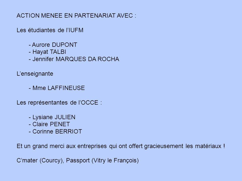 ACTION MENEE EN PARTENARIAT AVEC : Les étudiantes de lIUFM - Aurore DUPONT - Hayat TALBI - Jennifer MARQUES DA ROCHA Lenseignante - Mme LAFFINEUSE Les