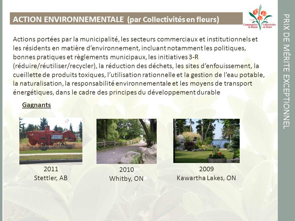 PRIX DE MÉRITE EXCEPTIONNEL ACTION ENVIRONNEMENTALE (par Collectivités en fleurs) Actions portées par la municipalité, les secteurs commerciaux et institutionnels et les résidents en matière denvironnement, incluant notamment les politiques, bonnes pratiques et règlements municipaux, les initiatives 3-R (réduire/réutiliser/recycler), la réduction des déchets, les sites denfouissement, la cueillette de produits toxiques, lutilisation rationnelle et la gestion de leau potable, la naturalisation, la responsabilité environnementale et les moyens de transport énergétiques, dans le cadre des principes du développement durable Gagnants 2011 Stettler, AB 2010 Whitby, ON 2009 Kawartha Lakes, ON