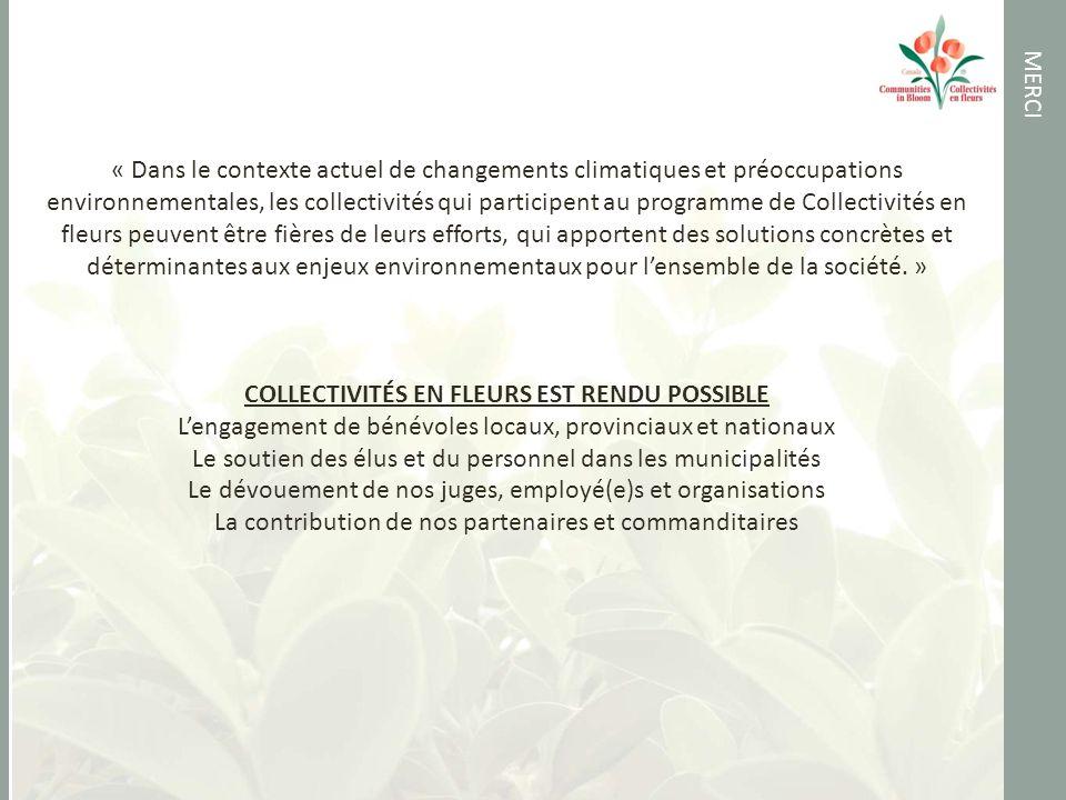 MERCI « Dans le contexte actuel de changements climatiques et préoccupations environnementales, les collectivités qui participent au programme de Collectivités en fleurs peuvent être fières de leurs efforts, qui apportent des solutions concrètes et déterminantes aux enjeux environnementaux pour lensemble de la société.