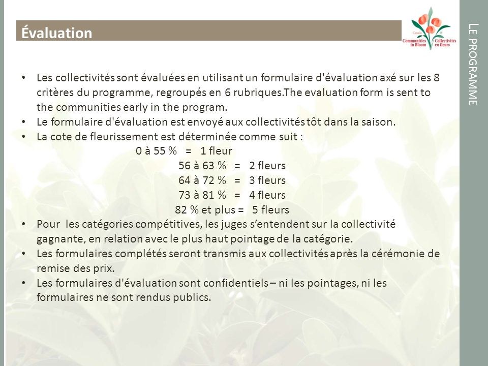 L E PROGRAMME Évaluation Les collectivités sont évaluées en utilisant un formulaire d évaluation axé sur les 8 critères du programme, regroupés en 6 rubriques.The evaluation form is sent to the communities early in the program.