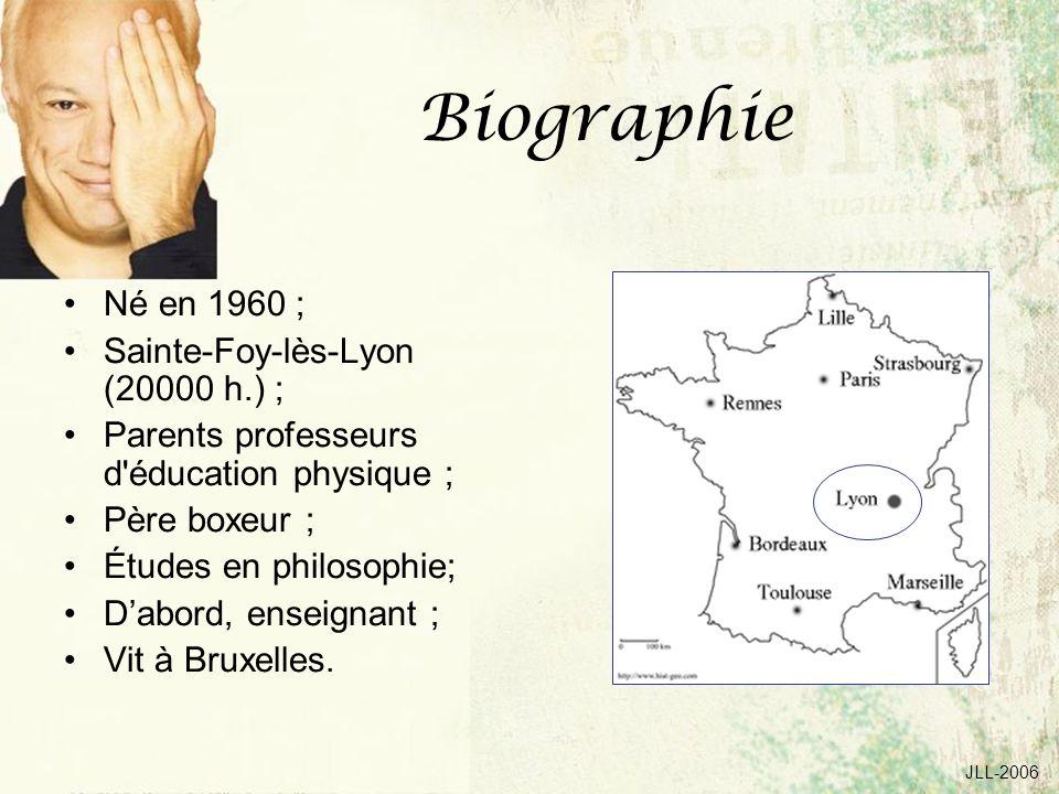 JLL-2006 Biographie Né en 1960 ; Sainte-Foy-lès-Lyon (20000 h.) ; Parents professeurs d éducation physique ; Père boxeur ; Études en philosophie; Dabord, enseignant ; Vit à Bruxelles.