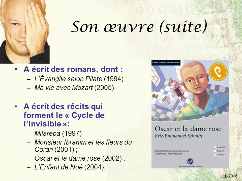 JLL-2006 Son œuvre (suite) A écrit des romans, dont : –LÉvangile selon Pilate (1994) ; –Ma vie avec Mozart (2005). A écrit des récits qui forment le «