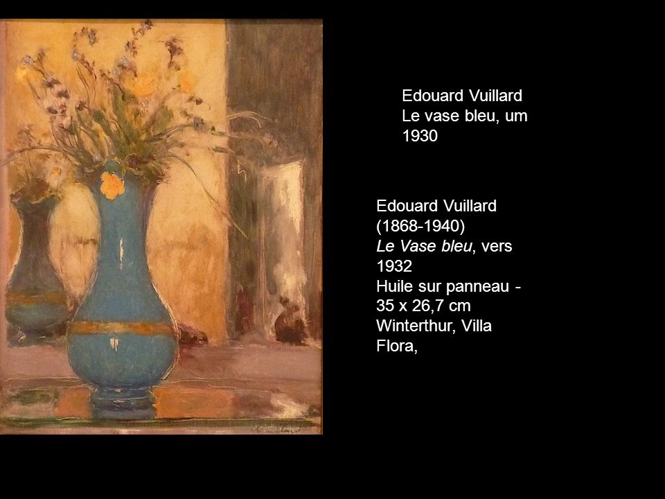Edouard Vuillard Le vase bleu, um 1930 Edouard Vuillard (1868-1940) Le Vase bleu, vers 1932 Huile sur panneau - 35 x 26,7 cm Winterthur, Villa Flora,
