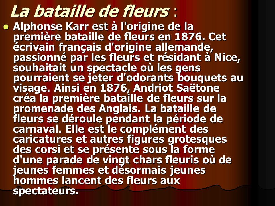 La bataille de fleurs : Alphonse Karr est à l'origine de la première bataille de fleurs en 1876. Cet écrivain français d'origine allemande, passionné
