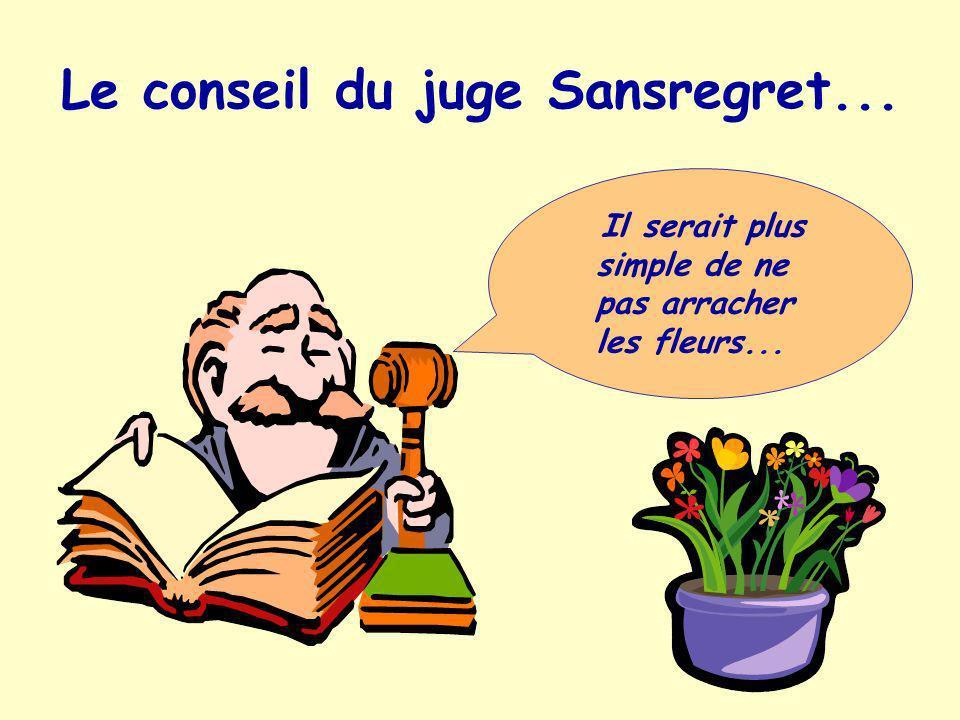 Le conseil du juge Sansregret... Il serait plus simple de ne pas arracher les fleurs...
