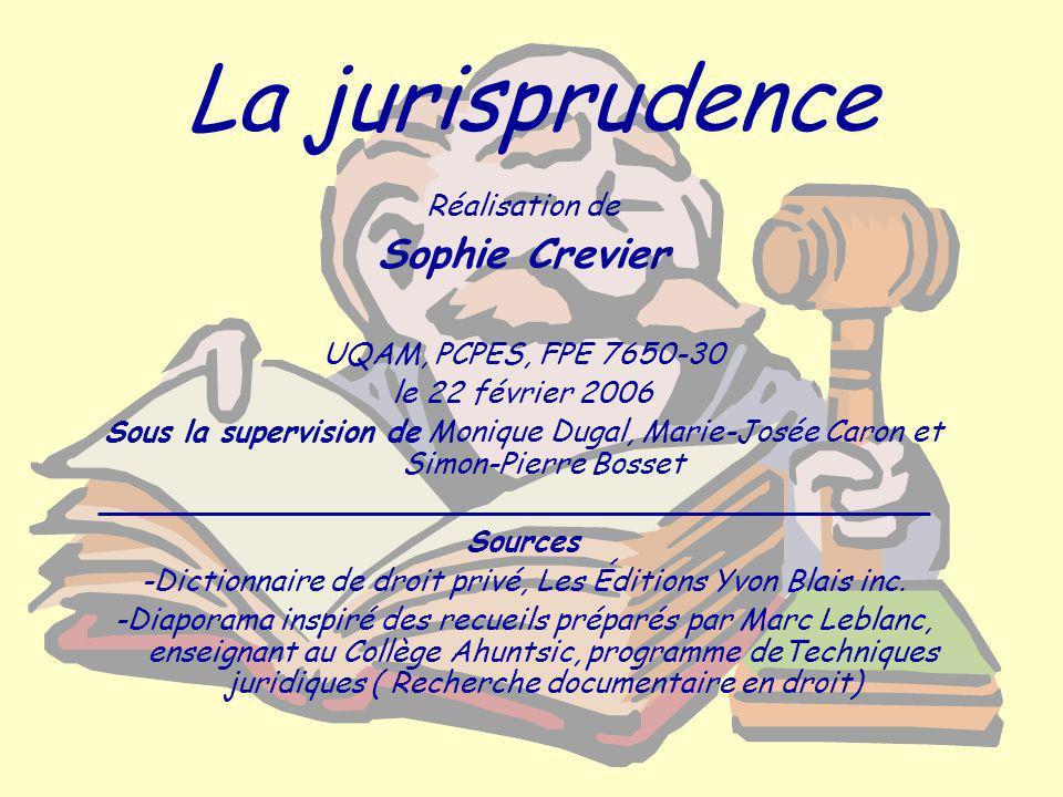La jurisprudence Réalisation de Sophie Crevier UQAM, PCPES, FPE 7650-30 le 22 février 2006 Sous la supervision de Monique Dugal, Marie-Josée Caron et