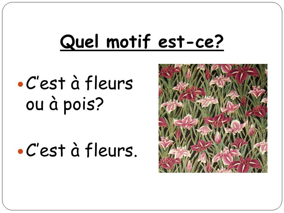 Quel motif est-ce? Cest à fleurs ou à pois? Cest à fleurs.