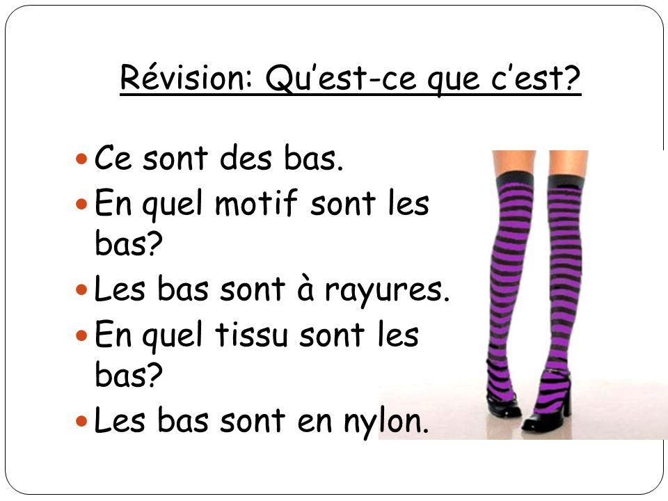 Révision: Quest-ce que cest? Ce sont des bas. En quel motif sont les bas? Les bas sont à rayures. En quel tissu sont les bas? Les bas sont en nylon.