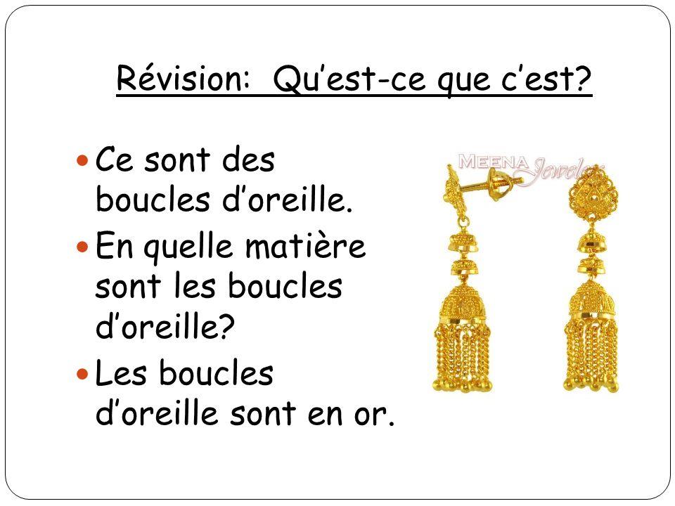 Révision: Quest-ce que cest? Ce sont des boucles doreille. En quelle matière sont les boucles doreille? Les boucles doreille sont en or.