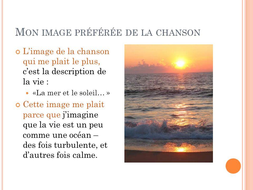 M ON IMAGE PRÉFÉRÉE DE LA CHANSON Limage de la chanson qui me plait le plus, cest la description de la vie : «La mer et le soleil… » Cette image me pl
