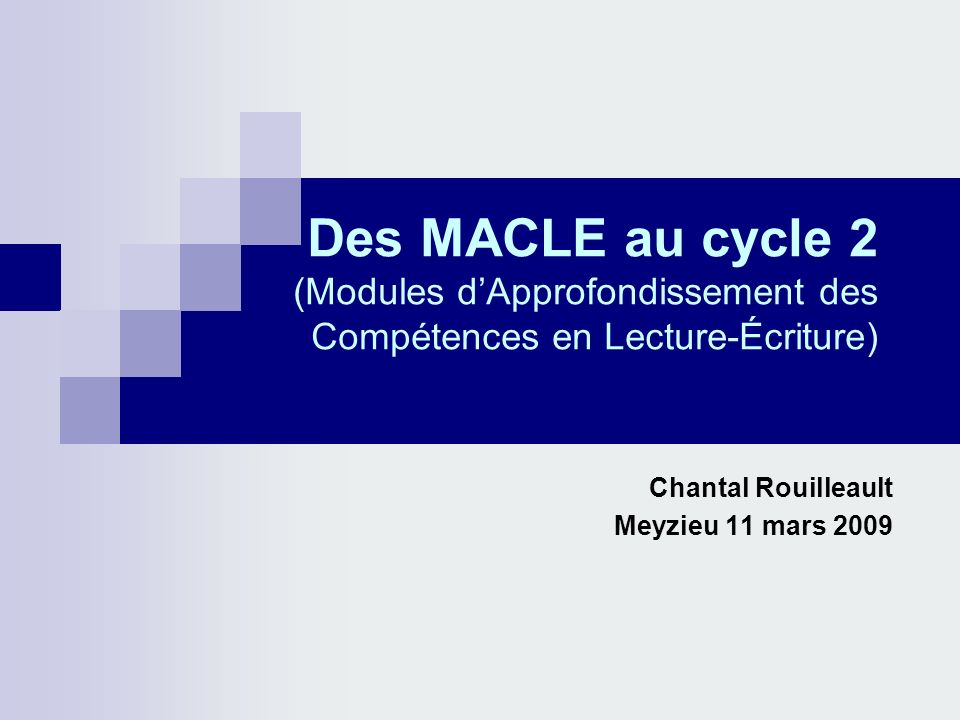 Des MACLE au cycle 2 (Modules dApprofondissement des Compétences en Lecture-Écriture) Chantal Rouilleault Meyzieu 11 mars 2009
