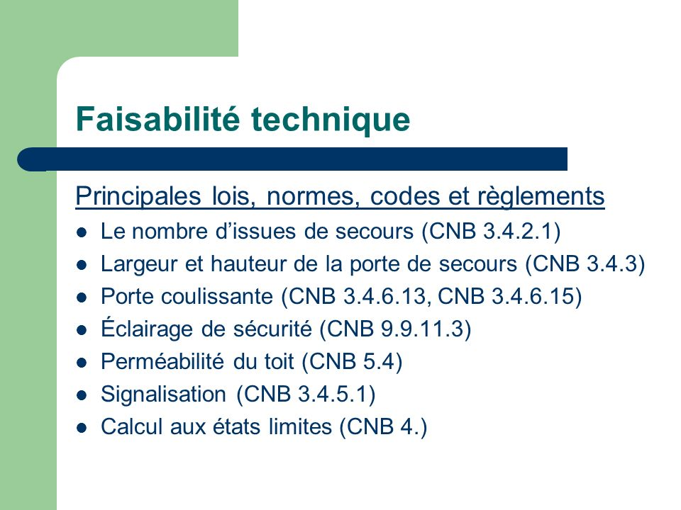 Faisabilité technique Principales lois, normes, codes et règlements Le nombre dissues de secours (CNB 3.4.2.1) Largeur et hauteur de la porte de secours (CNB 3.4.3) Porte coulissante (CNB 3.4.6.13, CNB 3.4.6.15) Éclairage de sécurité (CNB 9.9.11.3) Perméabilité du toit (CNB 5.4) Signalisation (CNB 3.4.5.1) Calcul aux états limites (CNB 4.)
