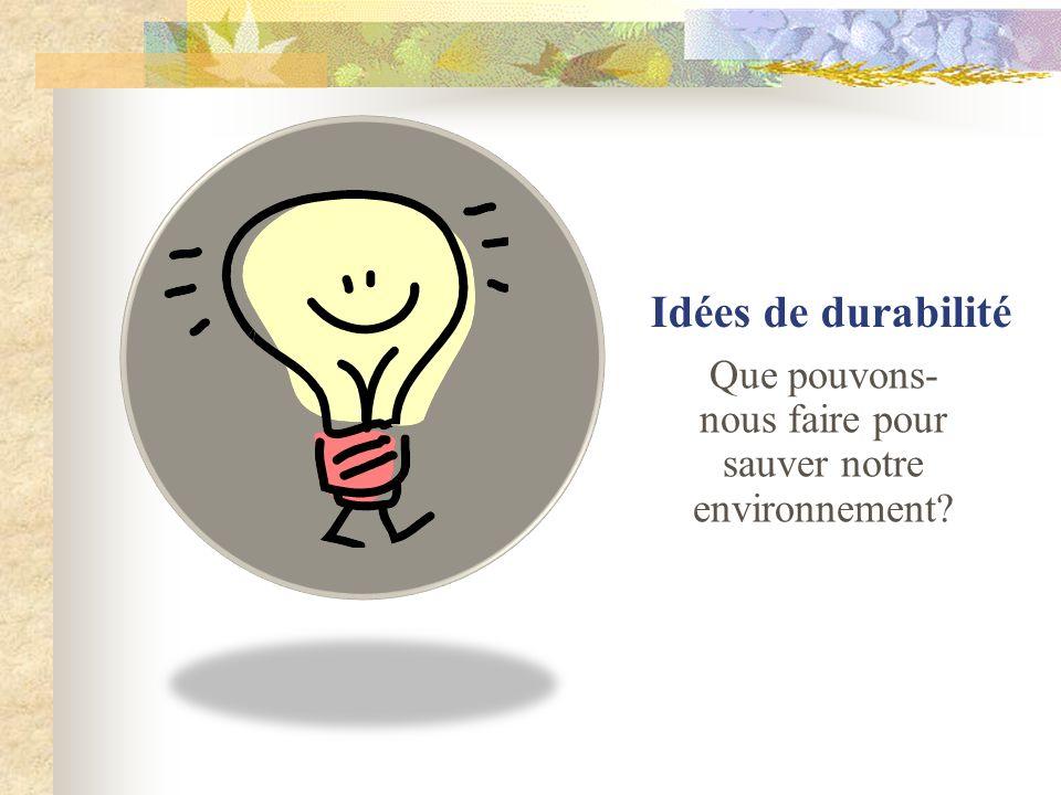 Idées de durabilité Que pouvons- nous faire pour sauver notre environnement?