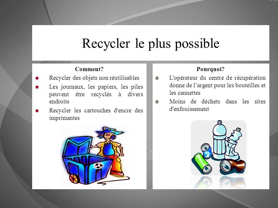 Recycler le plus possible Comment? Recycler des objets non réutilisables Les journaux, les papiers, les piles peuvent être recyclés à divers endroits