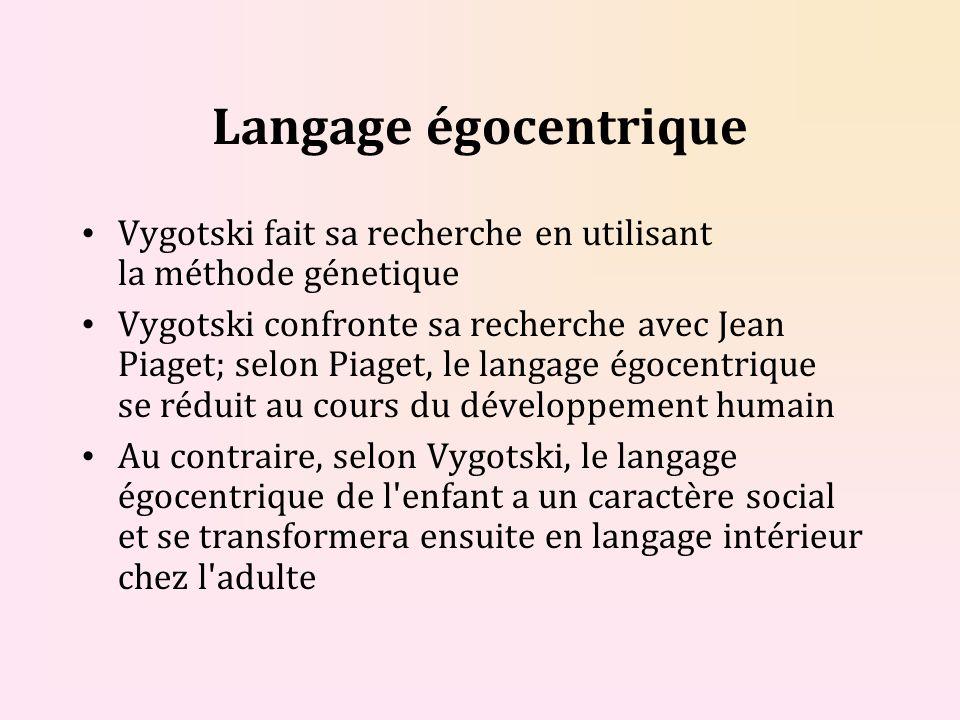 Langage égocentrique Vygotski fait sa recherche en utilisant la méthode génetique Vygotski confronte sa recherche avec Jean Piaget; selon Piaget, le langage égocentrique se réduit au cours du développement humain Au contraire, selon Vygotski, le langage égocentrique de l enfant a un caractère social et se transformera ensuite en langage intérieur chez l adulte