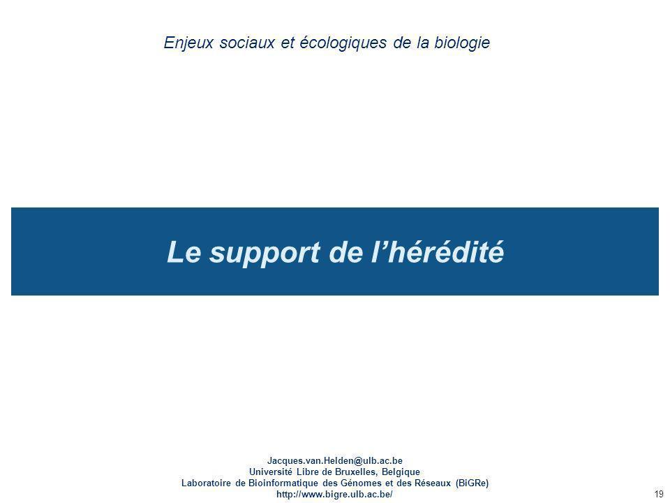 Le support de lhérédité Enjeux sociaux et écologiques de la biologie Jacques.van.Helden@ulb.ac.be Université Libre de Bruxelles, Belgique Laboratoire