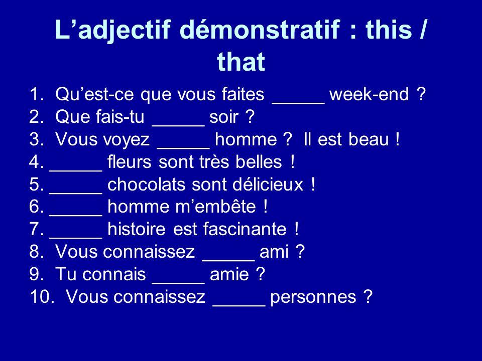 Ladjectif démonstratif : this / that 1. Quest-ce que vous faites _____ week-end ? 2. Que fais-tu _____ soir ? 3. Vous voyez _____ homme ? Il est beau