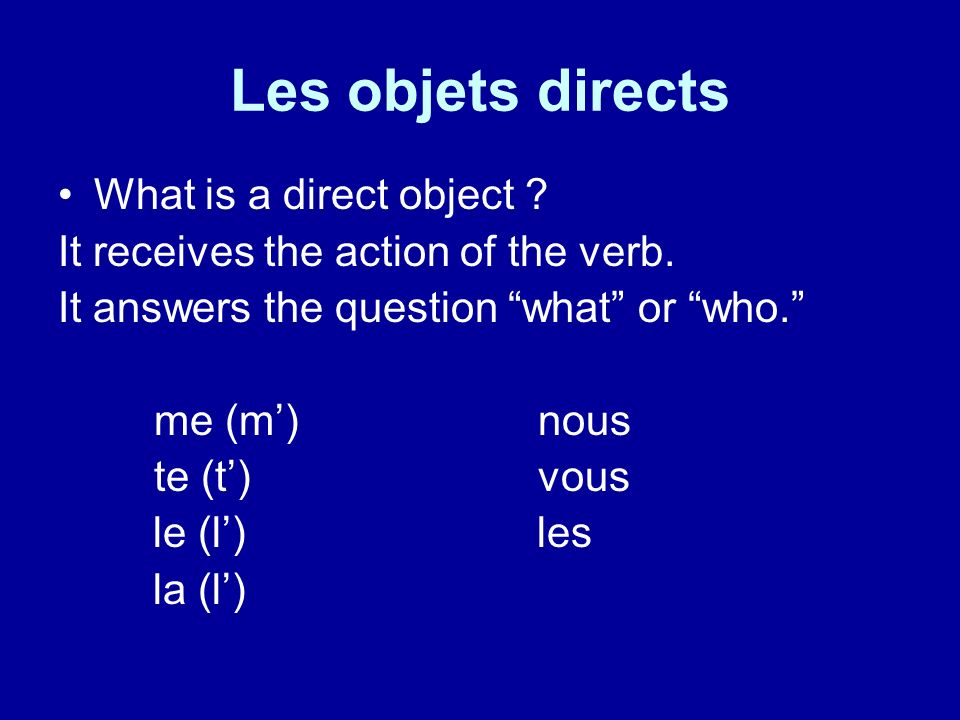 Les objets directs What is a direct object ? It receives the action of the verb. It answers the question what or who. me (m)nous te (t)vous le (l) les
