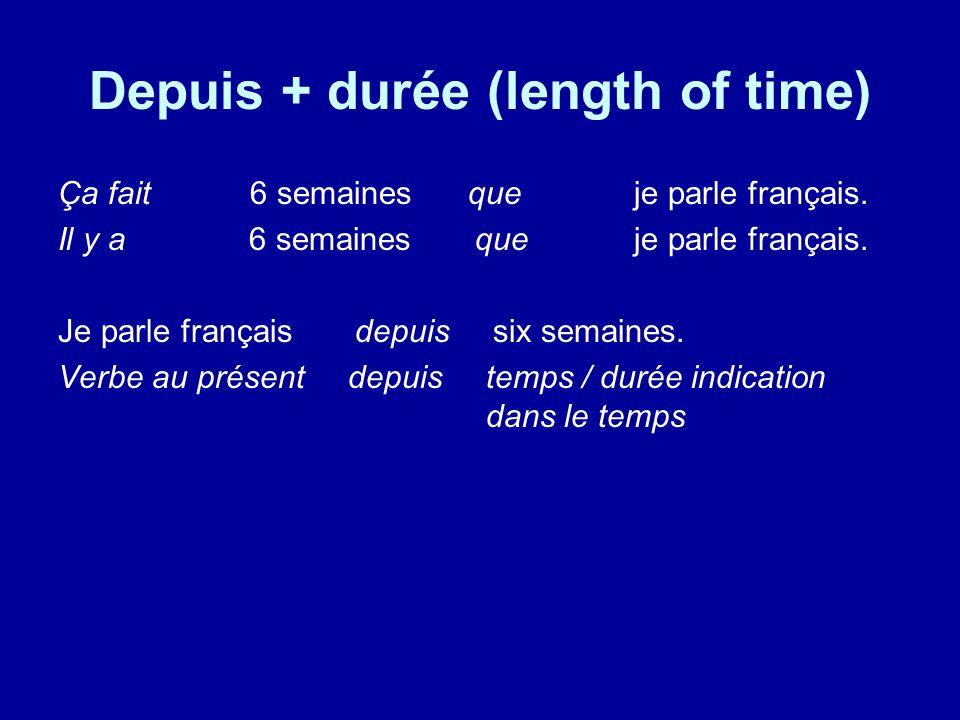 Depuis + durée (length of time) Ça fait 6 semaines que je parle français. Il y a 6 semaines que je parle français. Je parle français depuis six semain
