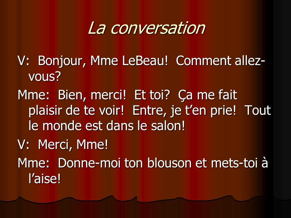 La conversation V: Bonjour, Mme LeBeau! Comment allez- vous? Mme: Bien, merci! Et toi? Ça me fait plaisir de te voir! Entre, je ten prie! Tout le mond