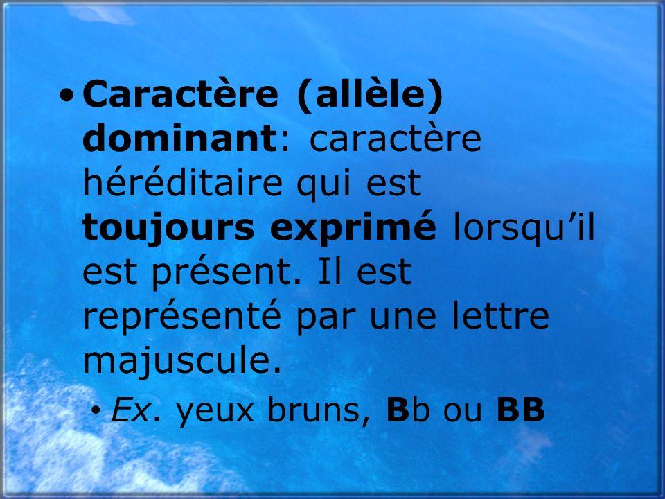 Caractère (allèle) dominant: caractère héréditaire qui est toujours exprimé lorsquil est présent. Il est représenté par une lettre majuscule. Ex. yeux