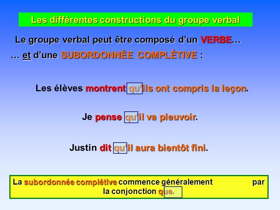 Les différentes constructions du groupe verbal Le groupe verbal peut être composé dun VERBE… … et dune SUBORDONNÉE COMPLÉTIVE : montrent quils ont compris la leçon Les élèves montrent quils ont compris la leçon.