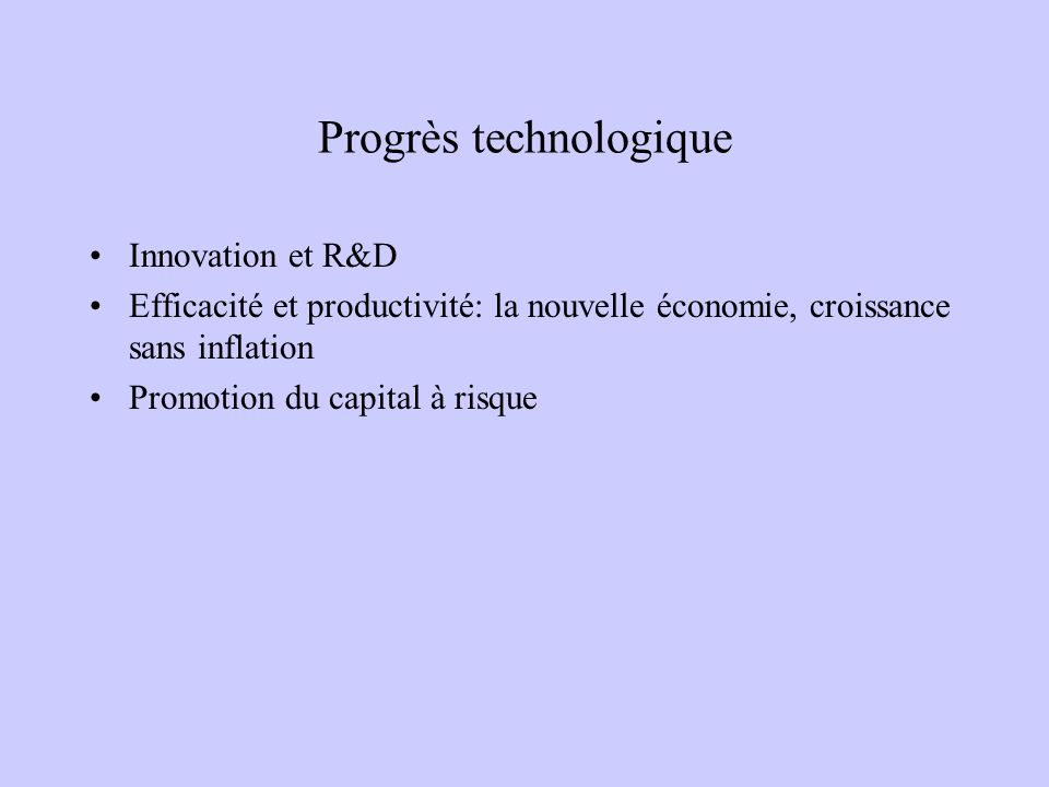 Progrès technologique Innovation et R&D Efficacité et productivité: la nouvelle économie, croissance sans inflation Promotion du capital à risque