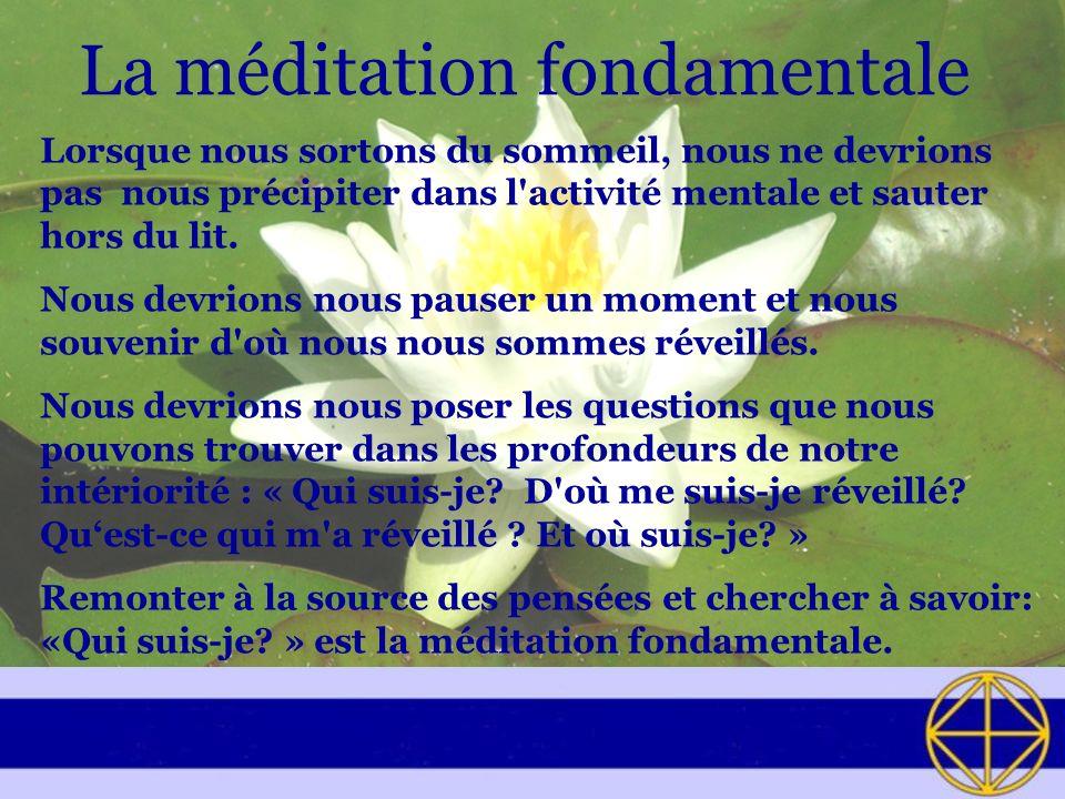 La méditation fondamentale Lorsque nous sortons du sommeil, nous ne devrions pas nous précipiter dans l activité mentale et sauter hors du lit.