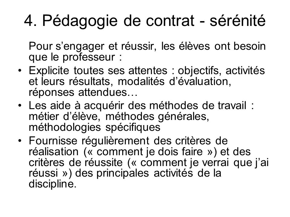 4. Pédagogie de contrat - sérénité Pour sengager et réussir, les élèves ont besoin que le professeur : Explicite toutes ses attentes : objectifs, acti