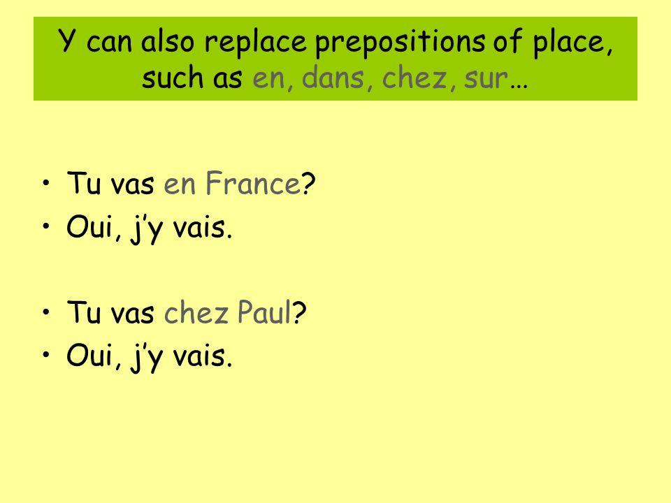 Y can also replace prepositions of place, such as en, dans, chez, sur… Tu vas en France.