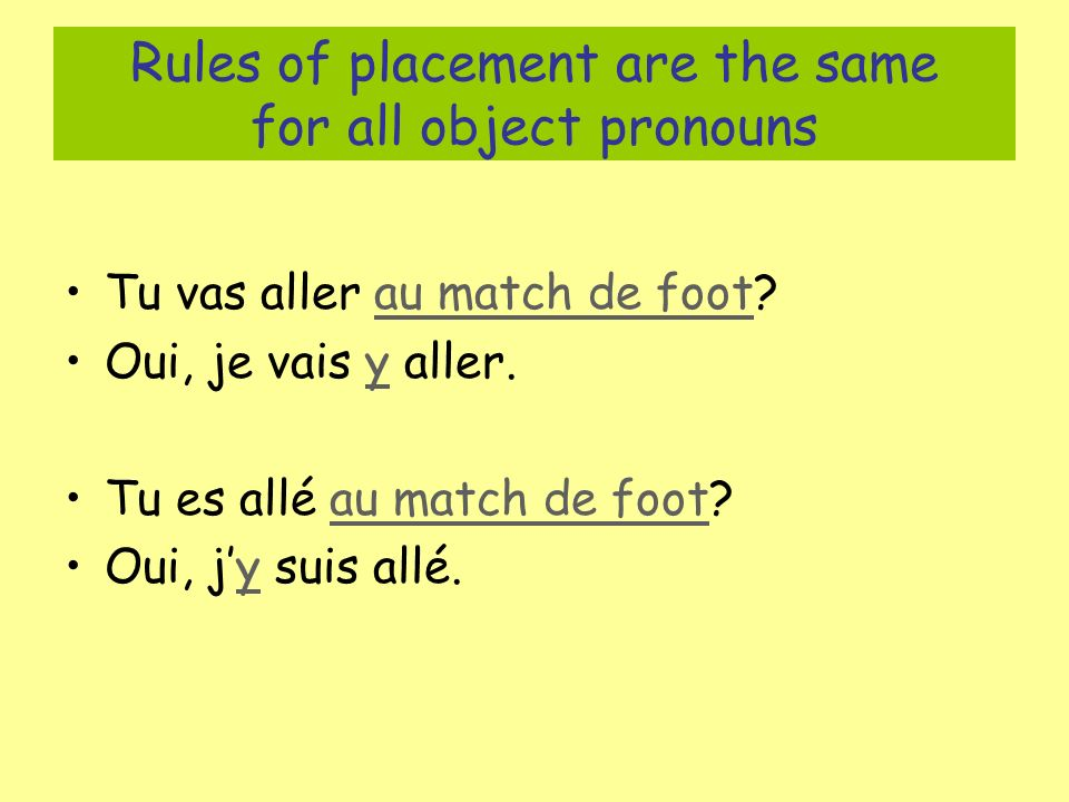 Rules of placement are the same for all object pronouns Tu vas aller au match de foot? Oui, je vais y aller. Tu es allé au match de foot? Oui, jy suis