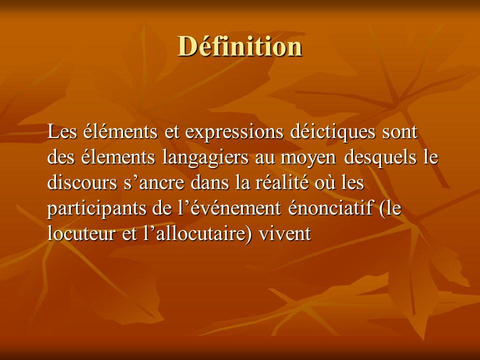 Définition Les éléments et expressions déictiques sont des élements langagiers au moyen desquels le discours sancre dans la réalité où les participant
